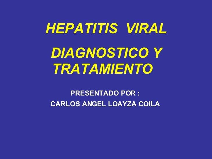 PRESENTADO POR : CARLOS ANGEL LOAYZA COILA HEPATITIS  VIRAL DIAGNOSTICO Y TRATAMIENTO