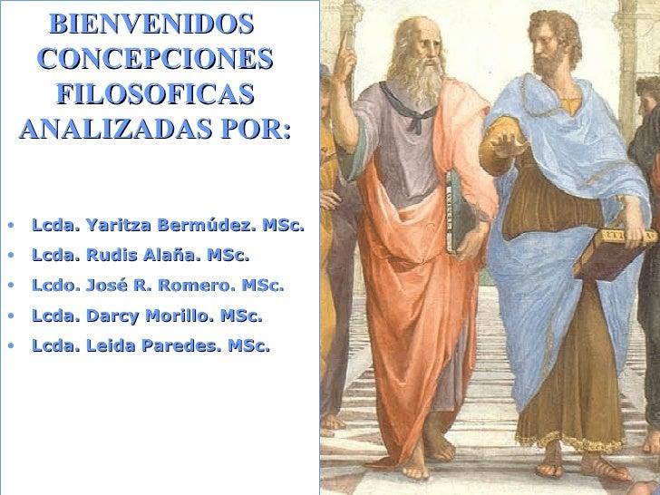 BIENVENIDOS  CONCEPCIONES FILOSOFICAS ANALIZADAS POR: <ul><li>Lcda. Yaritza Bermúdez. MSc. </li></ul><ul><li>Lcda. Rudis A...