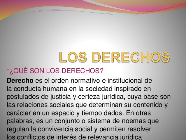 *¿QUÉ SON LOS DERECHOS? Derecho es el orden normativo e institucional de la conducta humana en la sociedad inspirado en po...