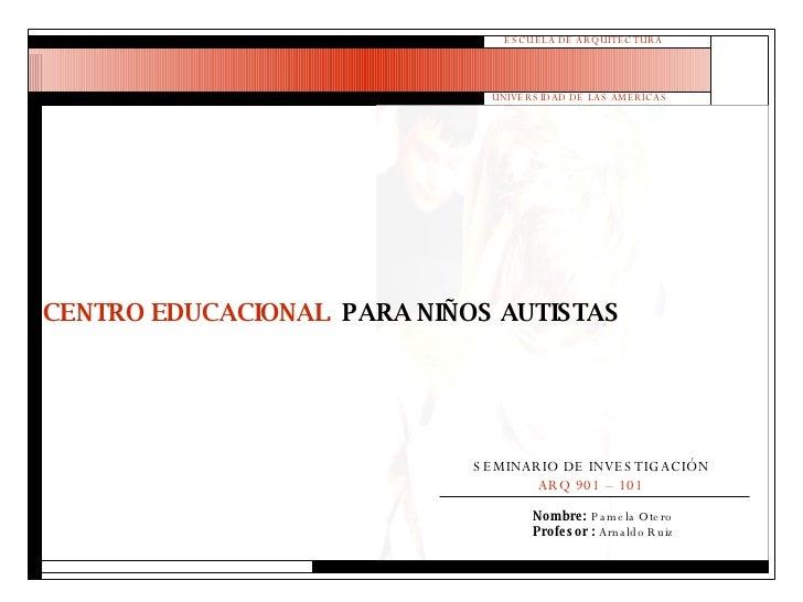 ESCUELA DE ARQUITECTURA UNIVERSIDAD DE LAS AMERICAS Nombre:  Pamela Otero Profesor :  Arnaldo Ruiz CENTRO EDUCACIONAL  PAR...