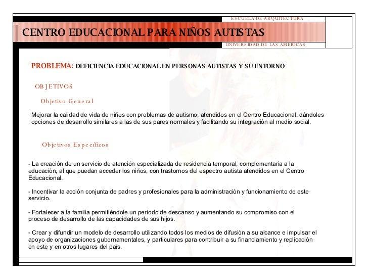 CENTRO EDUCACIONAL PARA NIÑOS AUTISTAS ESCUELA DE ARQUITECTURA UNIVERSIDAD DE LAS AMERICAS OBJETIVOS Mejorar la calidad de...