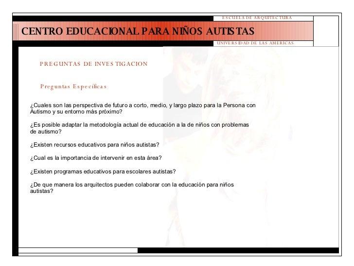 CENTRO EDUCACIONAL PARA NIÑOS AUTISTAS ESCUELA DE ARQUITECTURA UNIVERSIDAD DE LAS AMERICAS PREGUNTAS DE INVESTIGACION Preg...
