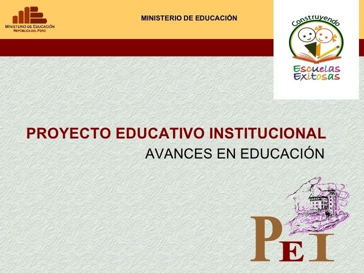 PROYECTO EDUCATIVO INSTITUCIONAL MINISTERIO DE EDUCACIÓN AVANCES EN EDUCACIÓN P E I