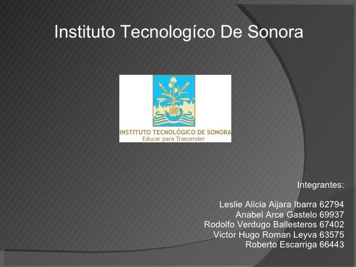 Instituto Tecnologíco De Sonora Integrantes: Leslie Alicia Aijara Ibarra 62794 Anabel Arce Gastelo 69937 Rodolfo Verdugo B...