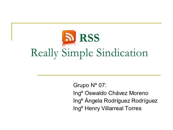 RSS Really Simple Sindication Grupo Nº 07: Ingº Oswaldo Chávez Moreno Ingº Ángela Rodríguez Rodríguez Ingº Henry Villarrea...