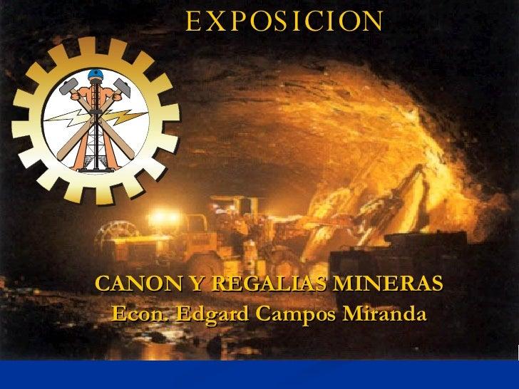 EXPOSICION CANON Y REGALIAS MINERAS Econ. Edgard Campos Miranda