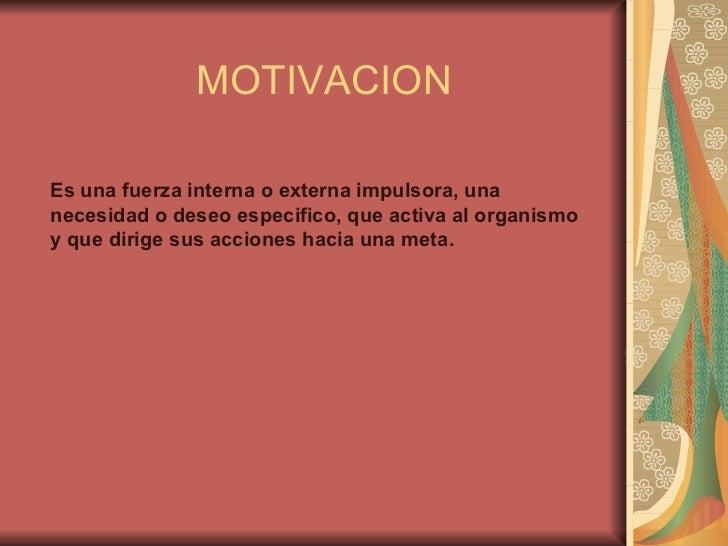 MOTIVACION Es una fuerza interna o externa impulsora, una necesidad o deseo especifico, que activa al organismo y que diri...