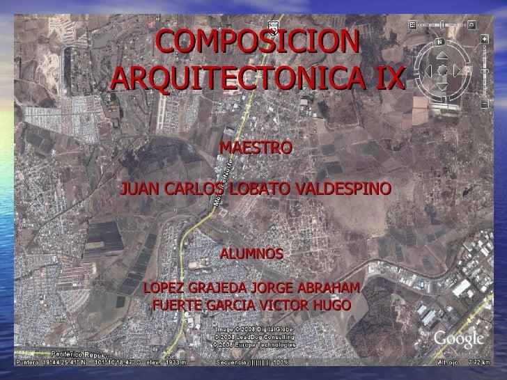COMPOSICION ARQUITECTONICA IX ALUMNOS LOPEZ GRAJEDA JORGE ABRAHAM FUERTE GARCIA VICTOR HUGO MAESTRO JUAN CARLOS LOBATO VAL...