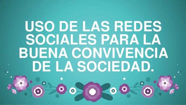 USO DE LAS REDESSOCIALES PARA LABUENA CONVIVENCIADE LA SOCIEDAD.