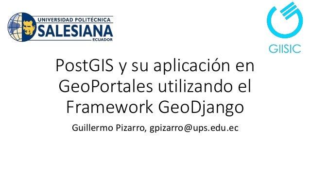 PostGIS y su aplicación en GeoPortales utilizando el Framework GeoDjango Guillermo Pizarro, gpizarro@ups.edu.ec