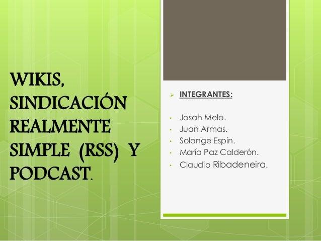 WIKIS, SINDICACIÓN REALMENTE SIMPLE (RSS) Y PODCAST.  INTEGRANTES: • Josah Melo. • Juan Armas. • Solange Espín. • María P...