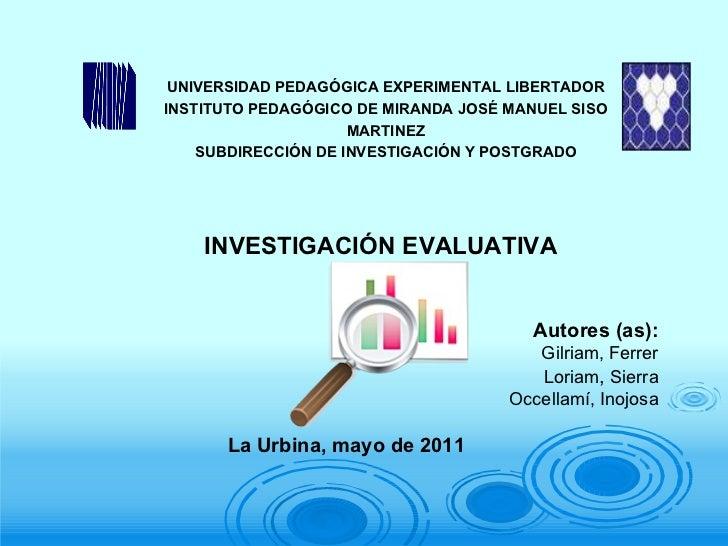 La Urbina, mayo de 2011 INVESTIGACIÓN EVALUATIVA Autores (as): Gilriam, Ferrer Loriam ,  Sierra Occellamí, Inojosa UNIVERS...