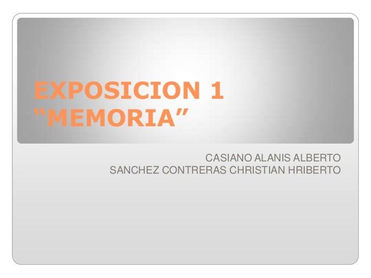 "EXPOSICION 1 ""MEMORIA""<br />CASIANO ALANIS ALBERTO <br />SANCHEZ CONTRERAS CHRISTIAN HRIBERTO <br />"