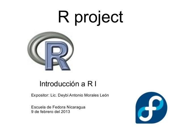 R project    Introducción a R IExpositor: Lic. Deybi Antonio Morales LeónEscuela de Fedora Nicaragua9 de febrero del 2013
