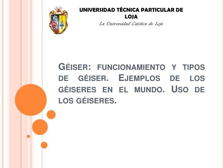 UNIVERSIDAD TÉCNICA PARTICULAR DE LOJA<br />La Universidad Católica de Loja<br />Géiser: funcionamiento y tipos de géiser....