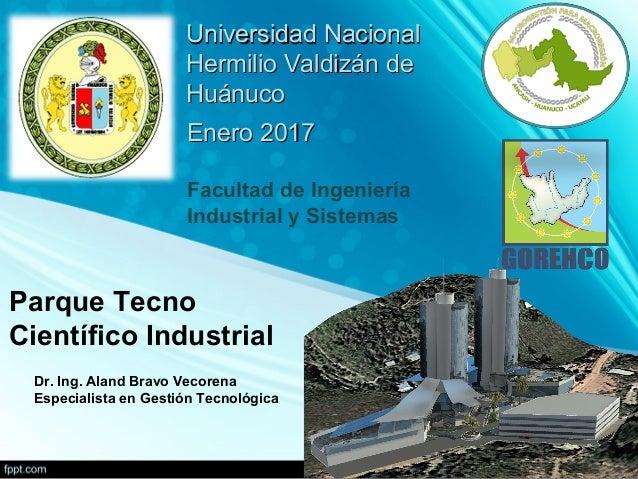 Parque Tecno Científico Industrial Dr. Ing. Aland Bravo Vecorena Especialista en Gestión Tecnológica Enero 2017Enero 2017 ...
