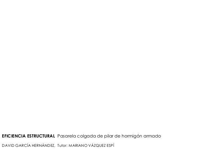 EFICIENCIA ESTRUCTURAL Pasarela colgada de pilar de hormigón armado DAVID GARCÍA HERNÁNDEZ, Tutor: MARIANO VÁZQUEZ ESPÍ