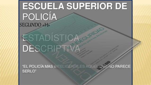 """ESCUELA SUPERIOR DE POLICÍA ESTADÍSTICA DESCRIPTIVA """"EL POLICÍA MAS INTELIGENTE ES AQUEL QUE NO PARECE SERLO"""" SEGUNDO «H»"""