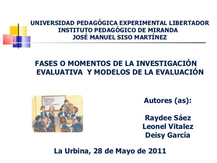 UNIVERSIDAD PEDAGÓGICA EXPERIMENTAL LIBERTADOR INSTITUTO PEDAGÓGICO DE MIRANDA  JOSÉ MANUEL SISO MARTÍNEZ <ul><li>FASES O ...