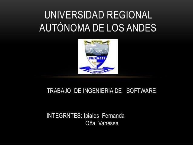 UNIVERSIDAD REGIONALAUTÓNOMA DE LOS ANDES TRABAJO DE INGENIERIA DE SOFTWARE INTEGRNTES: Ipiales Fernanda              Oña ...