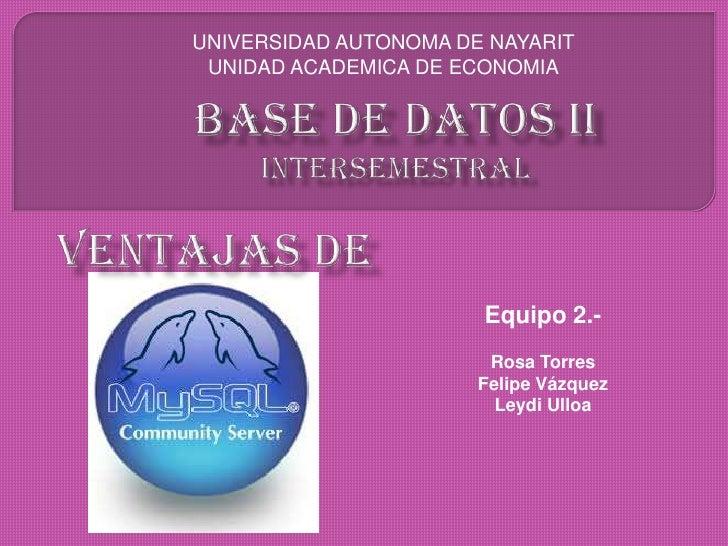 UNIVERSIDAD AUTONOMA DE NAYARIT<br />UNIDAD ACADEMICA DE ECONOMIA<br />Base de datos iiintersemestral<br />Ventajas de <br...