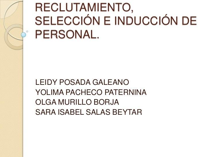 RECLUTAMIENTO,SELECCIÓN E INDUCCIÓN DEPERSONAL.LEIDY POSADA GALEANOYOLIMA PACHECO PATERNINAOLGA MURILLO BORJASARA ISABEL S...