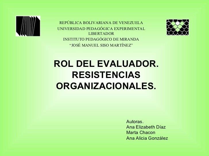 ROL DEL EVALUADOR. RESISTENCIAS ORGANIZACIONALES. Autoras. Ana Elizabeth Díaz Marta Chacon Ana Alicia González REPÚBLICA B...