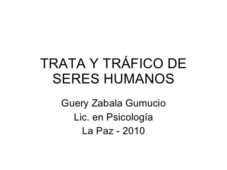 TRATA Y TRÁFICO DE SERES HUMANOS Guery Zabala Gumucio Lic. en Psicología La Paz - 2010
