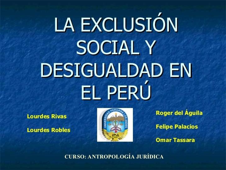 LA EXCLUSIÓN SOCIAL Y DESIGUALDAD EN EL PERÚ Lourdes Rivas Lourdes Robles Roger del Águila Felipe Palacios Omar Tassara CU...
