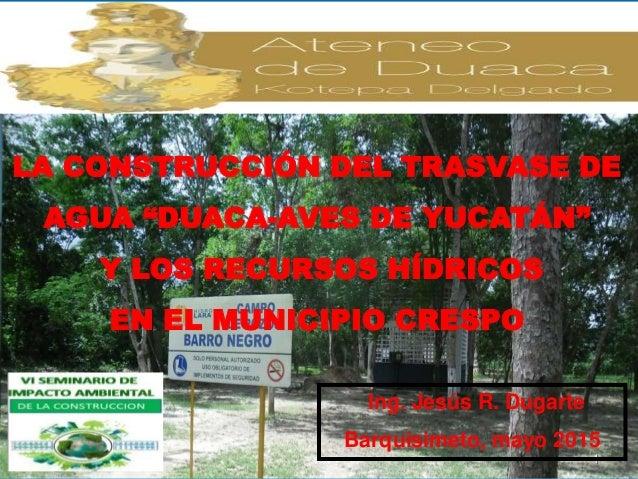 """LA CONSTRUCCIÓN DEL TRASVASE DE AGUA """"DUACA-AVES DE YUCATÁN"""" Y LOS RECURSOS HÍDRICOS EN EL MUNICIPIO CRESPO 1 Ing. Jesús R..."""