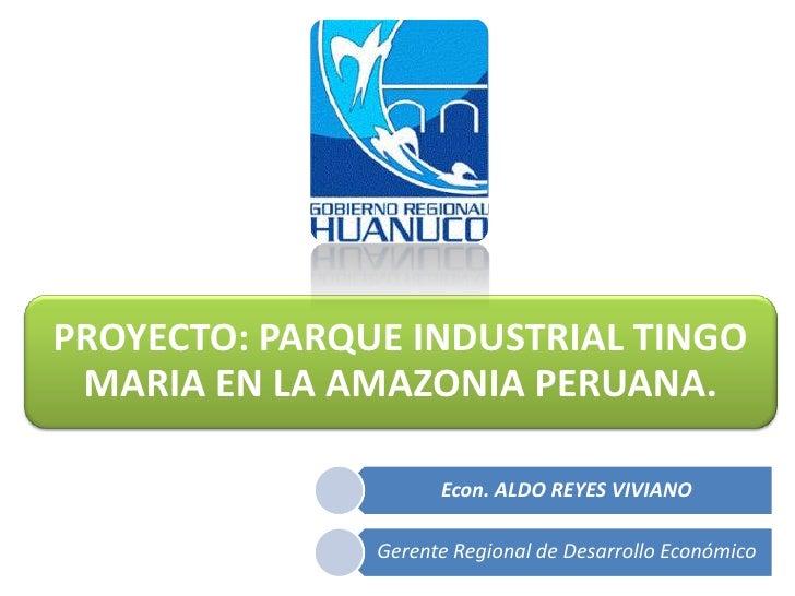 PROYECTO: PARQUE INDUSTRIAL TINGO MARIA EN LA AMAZONIA PERUANA.                     Econ. ALDO REYES VIVIANO              ...