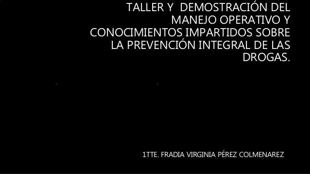 TALLER Y DEMOSTRACIÓN DEL MANEJO OPERATIVO Y CONOCIMIENTOS IMPARTIDOS SOBRE LA PREVENCIÓN INTEGRAL DE LAS DROGAS. 1TTE. FR...