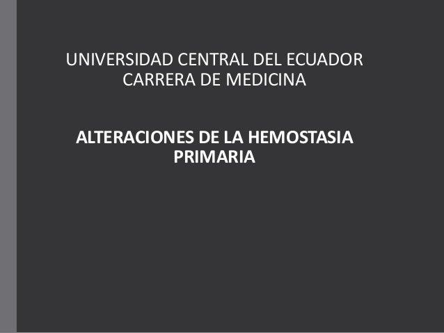 UNIVERSIDAD CENTRAL DEL ECUADOR CARRERA DE MEDICINA ALTERACIONES DE LA HEMOSTASIA PRIMARIA
