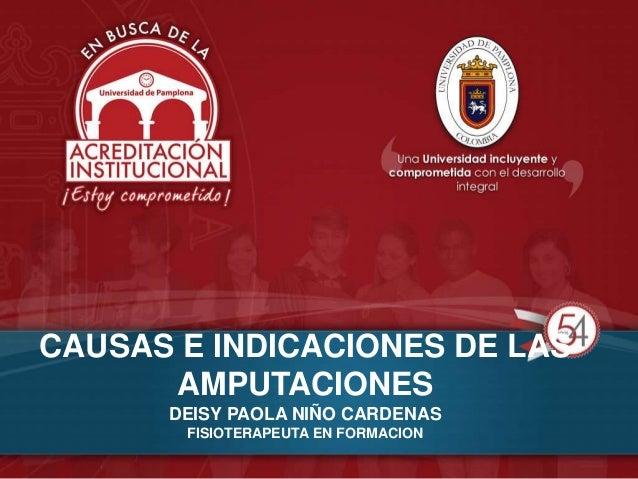 CAUSAS E INDICACIONES DE LAS AMPUTACIONES DEISY PAOLA NIÑO CARDENAS FISIOTERAPEUTA EN FORMACION