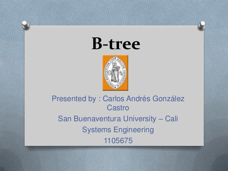 B-treePresented by : Carlos Andrés González                Castro  San Buenaventura University – Cali        Systems Engin...