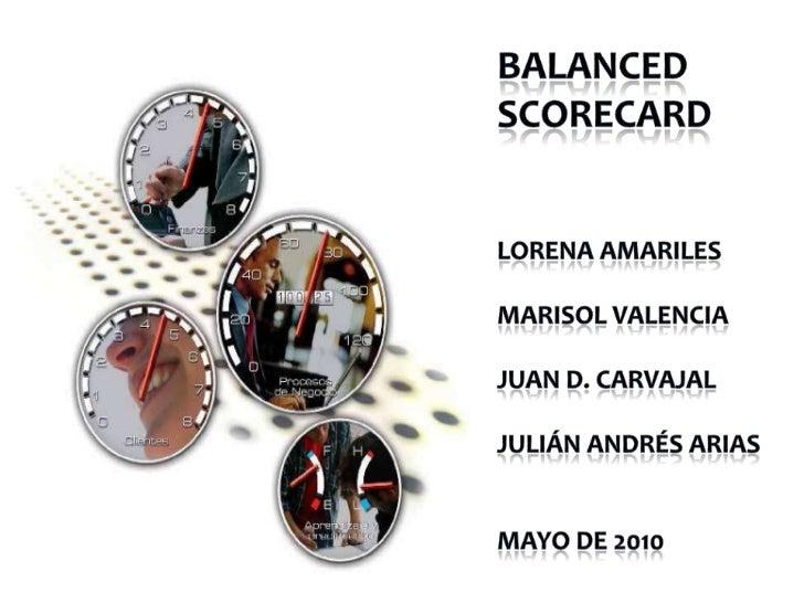 BALANCED  SCORECARD<br />Lorena AMARILES<br />Marisol Valencia<br />Juan d. Carvajal<br />Julián Andrés Arias<br />Mayo de...