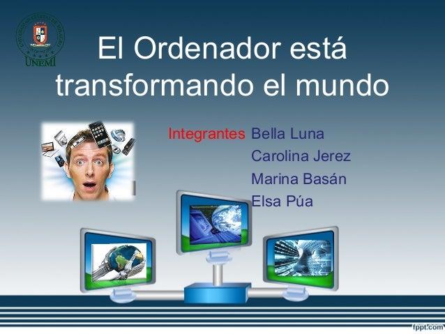 El Ordenador está transformando el mundo Integrantes Bella Luna Carolina Jerez Marina Basán Elsa Púa