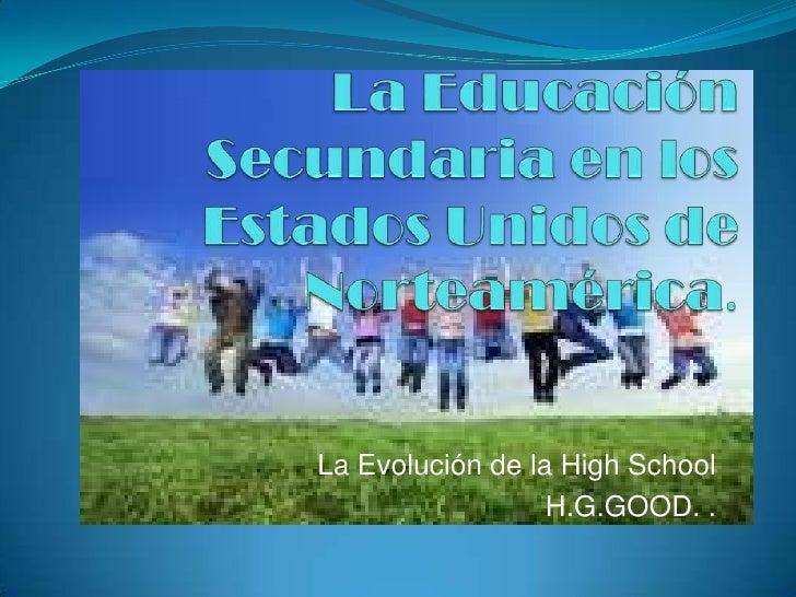 La Educación Secundaria en los Estados Unidos de Norteamérica.<br />La Evolución de la High School<br />H.G.GOOD. .<br />