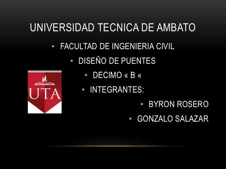 UNIVERSIDAD TECNICA DE AMBATO   • FACULTAD DE INGENIERIA CIVIL       • DISEÑO DE PUENTES           • DECIMO « B «         ...