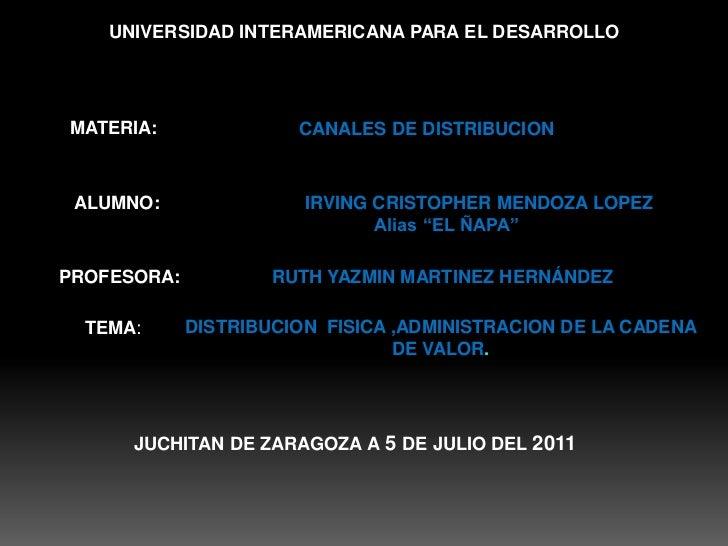 UNIVERSIDAD INTERAMERICANA PARA EL DESARROLLO<br />MATERIA:<br />CANALES DE DISTRIBUCION<br /> ALUMNO:<br />             I...