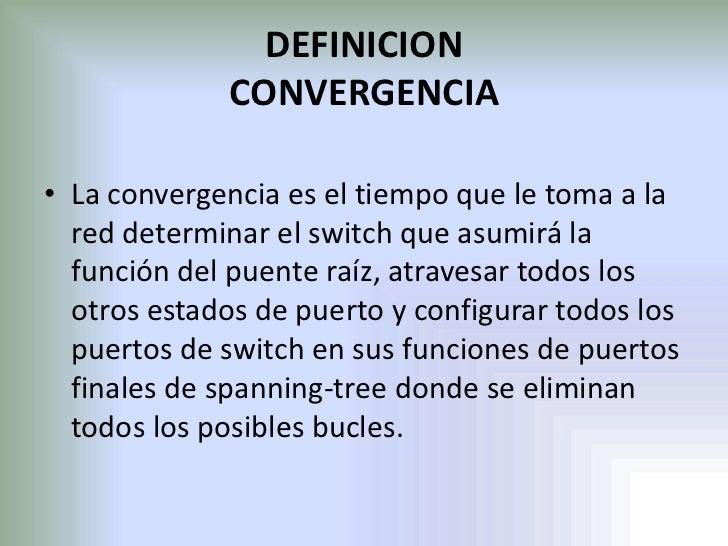 DEFINICION CONVERGENCIA<br />La convergencia es el tiempo que le toma a la red determinar el switch que asumirá la función...