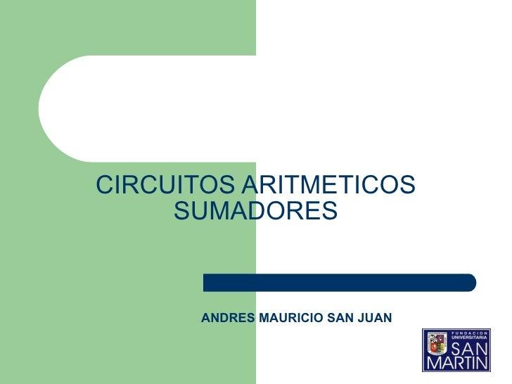 CIRCUITOS ARITMETICOS  SUMADORES   ANDRES MAURICIO SAN JUAN