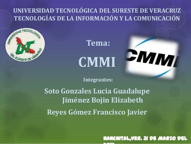UNIVERSIDAD TECNOLÓGICA DEL SURESTE DE VERACRUZ TECNOLOGÍAS DE LA INFORMACIÓN Y LA COMUNICACIÓN Tema: CMMI Integrantes: So...
