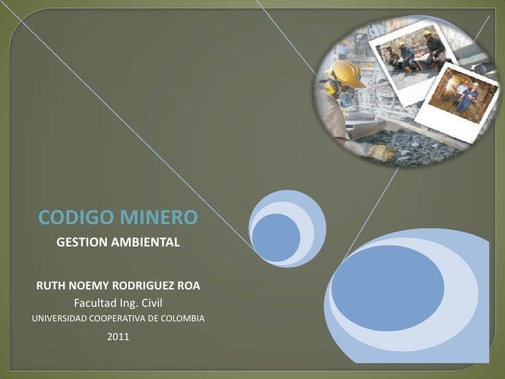 CODIGO MINERO     GESTION AMBIENTALRUTH NOEMY RODRIGUEZ ROA      Facultad Ing. CivilUNIVERSIDAD COOPERATIVA DE COLOMBIA   ...