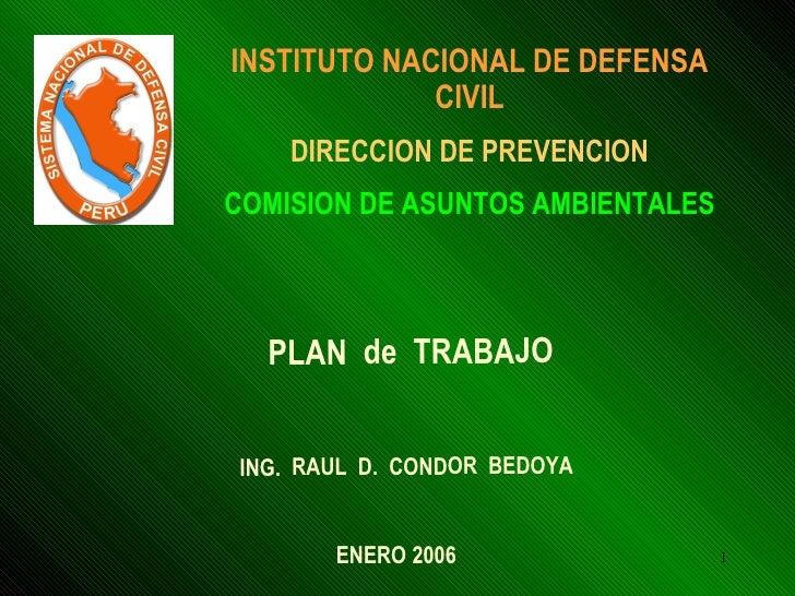 INSTITUTO NACIONAL DE DEFENSA CIVIL DIRECCION DE PREVENCION COMISION DE ASUNTOS AMBIENTALES PLAN  de  TRABAJO  ING.  RAUL ...