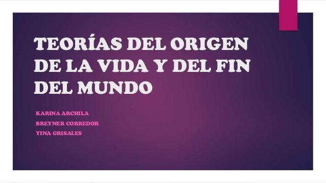 TEORÍAS DEL ORIGEN DE LA VIDA Y DEL FIN DEL MUNDO KARINA ARCHILA BREYNER CORREDOR YINA GRISALES