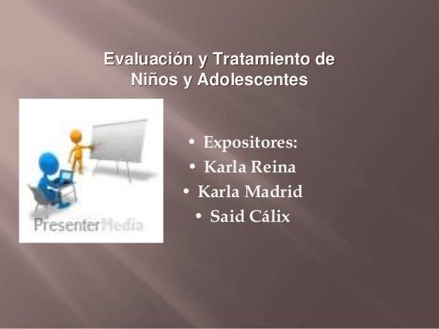 Evaluación y Tratamiento de Niños y Adolescentes • Expositores: • Karla Reina • Karla Madrid • Said Cálix