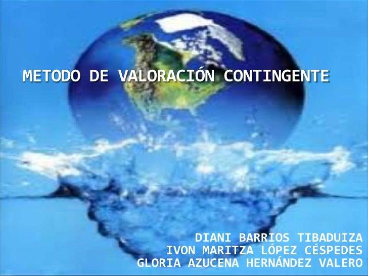 METODO DE VALORACIÓN CONTINGENTE<br />DIANI BARRIOS TIBADUIZA<br />IVON MARITZA LÓPEZ CÉSPEDES<br />GLORIA AZUCENA HERNÁND...