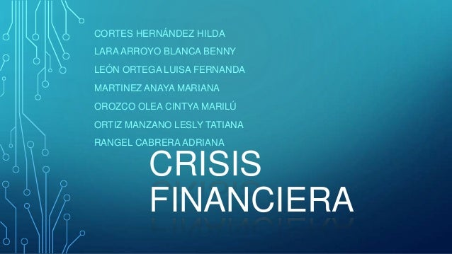 CRISIS FINANCIERA CORTES HERNÁNDEZ HILDA LARA ARROYO BLANCA BENNY LEÓN ORTEGA LUISA FERNANDA MARTINEZ ANAYA MARIANA OROZCO...