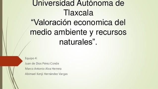 """Universidad Autónoma de Tlaxcala """"Valoración economica del medio ambiente y recursos naturales"""". Equipo 4: Juan de Dios Pé..."""